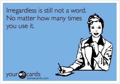 irregardless-is-not-a-word-someecards1