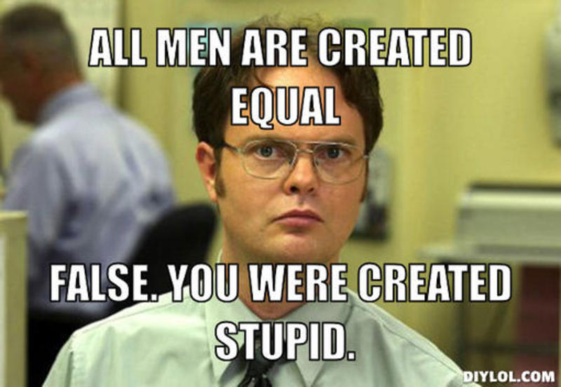 resized_dwight-schrute-meme-generator-all-men-are-created-equal-false-you-were-created-stupid-137fc4