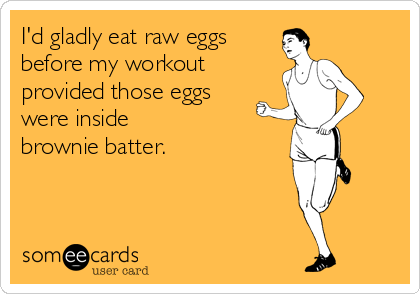 id-gladly-eat-raw-eggs-before-my-workout-provided-those-eggs-were-inside-brownie-batter-a6708